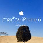 """ตอกย้ำว่ากล้องดี! Apple เพิ่มเนื้อหา """"ถ่ายด้วย iPhone 6"""" รวมภาพสวยๆ จากทั่วโลก"""