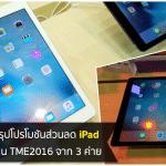 รวมโปรโมชัน iPad ในงาน TME2016 จาก 3 ค่าย Truemove H, AIS และ dtac