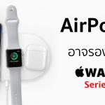AirPower อาจสามารถชาร์จใช้ได้แค่ Apple Watch Series 3 เท่านั้น รุ่นเก่าหมดสิทธิ์