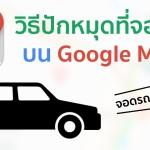 [Tips] สอนวิธีปักหมุดที่จอดรถ บน Google Maps หมดปัญหาจำที่จอดรถไม่ได้