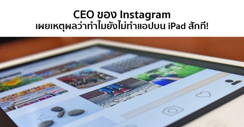 ทำไมถึงยังไม่มีแอปบน iPad สักที!? CEO ของ Instagram เผยเหตุผลที่ยังไม่ทำแอปบน iPad