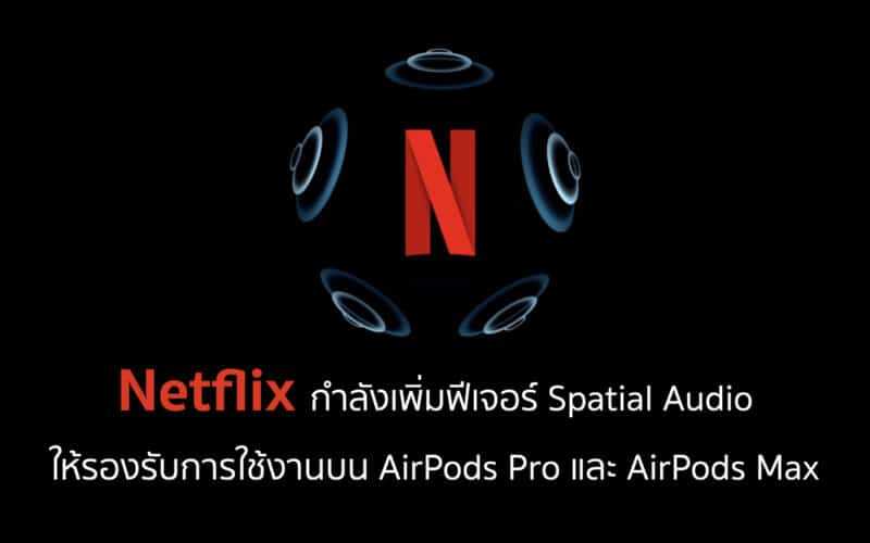 Netflix กำลังเพิ่มฟีเจอร์ Spatial Audio ให้รองรับการใช้งานบน AirPods Pro และ AirPods Max