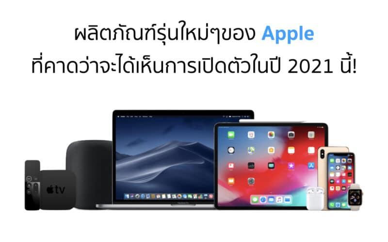 ผลิตภัณต์รุ่นใหม่ๆของ Apple ที่คาดว่าจะได้เห็นการเปิดตัวในปี 2021 นี้!